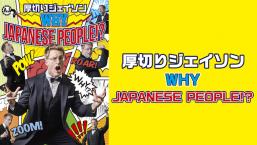 厚切りジェイソン 「WHY JAPANESE PEOPLE!?」